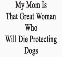 My Mom Is That Great Woman Who Will Die Protecting Dogs  by supernova23