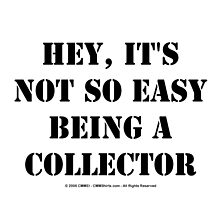 Hey, It's Not So Easy Being A Collector - Black Text by cmmei