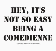 Hey, It's Not So Easy Being A Comedienne - Black Text T-Shirt