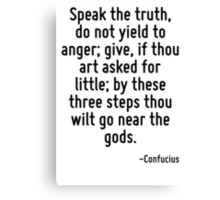 Speak the truth, do not yield to anger; give, if thou art asked for little; by these three steps thou wilt go near the gods. Canvas Print