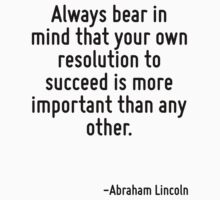 Always bear in mind that your own resolution to succeed is more important than any other. by Quotr