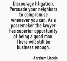 Discourage litigation. Persuade your neighbors to compromise whenever you can. As a peacemaker the lawyer has superior opportunity of being a good man. There will still be business enough. by Quotr