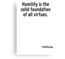 Humility is the solid foundation of all virtues. Canvas Print