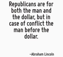 Republicans are for both the man and the dollar, but in case of conflict the man before the dollar. by Quotr