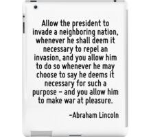Allow the president to invade a neighboring nation, whenever he shall deem it necessary to repel an invasion, and you allow him to do so whenever he may choose to say he deems it necessary for such a iPad Case/Skin