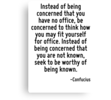 Instead of being concerned that you have no office, be concerned to think how you may fit yourself for office. Instead of being concerned that you are not known, seek to be worthy of being known. Canvas Print
