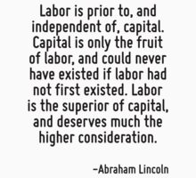 Labor is prior to, and independent of, capital. Capital is only the fruit of labor, and could never have existed if labor had not first existed. Labor is the superior of capital, and deserves much th by Quotr