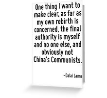 One thing I want to make clear, as far as my own rebirth is concerned, the final authority is myself and no one else, and obviously not China's Communists. Greeting Card