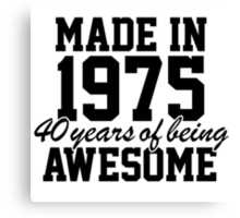 Cool 'Made in 1975, 40 years of being awesome' limited edition birthday t-shirt Canvas Print