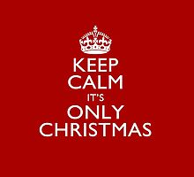 Keep Calm It's Only Christmas by Garaga