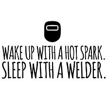 Hilarious 'Wake Up With a Hot Spark. Sleep With a Welder' T-Shirt and Accessories  Photographic Print