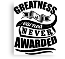 Greatness Is Earned Never Awarded Canvas Print