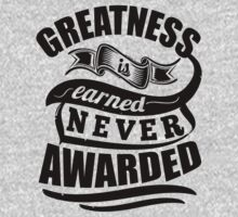 Greatness Is Earned Never Awarded by NibiruHybrid