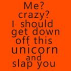 Me? Crazy? I should get down off this unicorn and slap you by poppyflower