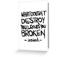 What doesn't destroy you, leaves you broken instead Greeting Card