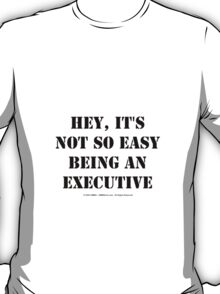 Hey, It's Not So Easy Being An Executive - Black Text T-Shirt