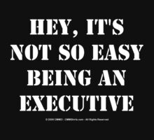 Hey, It's Not So Easy Being An Executive - White Text by cmmei