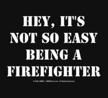 Hey, It's Not So Easy Being A Firefighter - White Text by cmmei