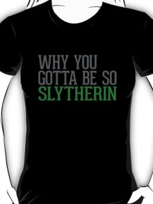 Why You Gotta Be So SLYTHERIN T-Shirt