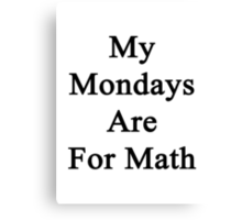 My Mondays Are For Math  Canvas Print
