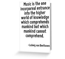 Music is the one incorporeal entrance into the higher world of knowledge which comprehends mankind but which mankind cannot comprehend. Greeting Card