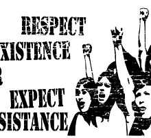 RESPECT EXISTENCE OR EXPECT RESISTANCE  by JamesChetwald