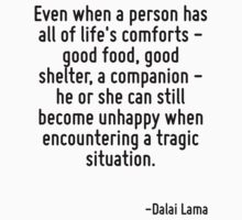 Even when a person has all of life's comforts - good food, good shelter, a companion - he or she can still become unhappy when encountering a tragic situation. by Quotr
