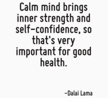 Calm mind brings inner strength and self-confidence, so that's very important for good health. by Quotr