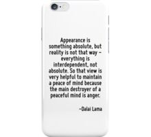 Appearance is something absolute, but reality is not that way - everything is interdependent, not absolute. So that view is very helpful to maintain a peace of mind because the main destroyer of a pe iPhone Case/Skin