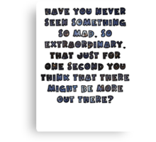 Have you never seen something so mad, so extraordinary, that just for one second you think that there might be more out there? Canvas Print