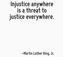 Injustice anywhere is a threat to justice everywhere. by Quotr