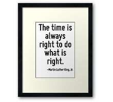 The time is always right to do what is right. Framed Print