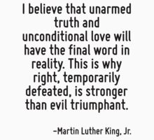 I believe that unarmed truth and unconditional love will have the final word in reality. This is why right, temporarily defeated, is stronger than evil triumphant. by Quotr