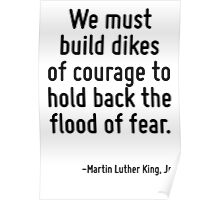 We must build dikes of courage to hold back the flood of fear. Poster
