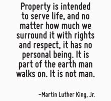 Property is intended to serve life, and no matter how much we surround it with rights and respect, it has no personal being. It is part of the earth man walks on. It is not man. by Quotr