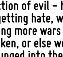 Have we not come to such an impasse in the modern world that we must love our enemies - or else? The chain reaction of evil - hate begetting hate, wars producing more wars - must be broken, or else w Sticker