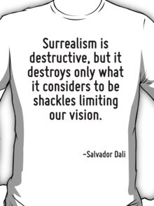 Surrealism is destructive, but it destroys only what it considers to be shackles limiting our vision. T-Shirt