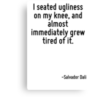 I seated ugliness on my knee, and almost immediately grew tired of it. Canvas Print