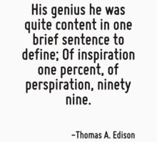 His genius he was quite content in one brief sentence to define; Of inspiration one percent, of perspiration, ninety nine. by Quotr