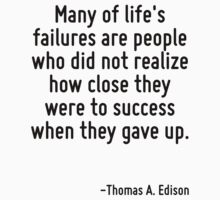 Many of life's failures are people who did not realize how close they were to success when they gave up. by Quotr