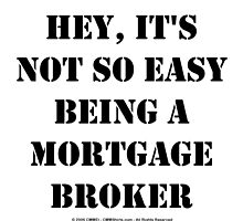 Hey, It's Not So Easy Being A Mortgage Broker - Black Text by cmmei