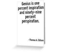 Genius is one percent inspiration and ninety-nine percent perspiration. Greeting Card