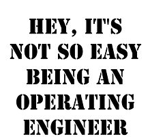 Hey, It's Not So Easy Being An Operating Engineer - Black Text by cmmei