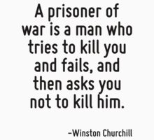 A prisoner of war is a man who tries to kill you and fails, and then asks you not to kill him. by Quotr