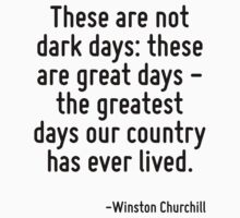 These are not dark days: these are great days - the greatest days our country has ever lived. by Quotr