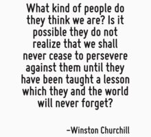 What kind of people do they think we are? Is it possible they do not realize that we shall never cease to persevere against them until they have been taught a lesson which they and the world will nev by Quotr