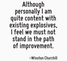 Although personally I am quite content with existing explosives, I feel we must not stand in the path of improvement. by Quotr