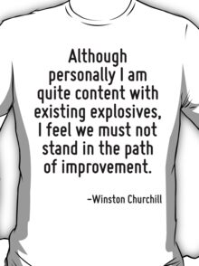Although personally I am quite content with existing explosives, I feel we must not stand in the path of improvement. T-Shirt