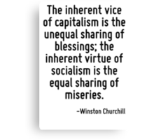 The inherent vice of capitalism is the unequal sharing of blessings; the inherent virtue of socialism is the equal sharing of miseries. Canvas Print