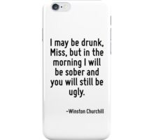 I may be drunk, Miss, but in the morning I will be sober and you will still be ugly. iPhone Case/Skin
